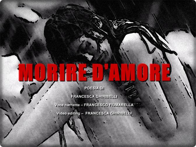 """MORIRE D'AMORE – Poesia – Francesca Ghiribelli – Voce Francesco Fiumarella"