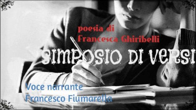 SIMPOSIO DI VERSI- Poesia di Francesca Ghiribelli – Voce di Francesco Fiumarella